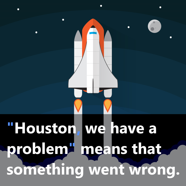 the phrase - Houston, We Have a Problem.